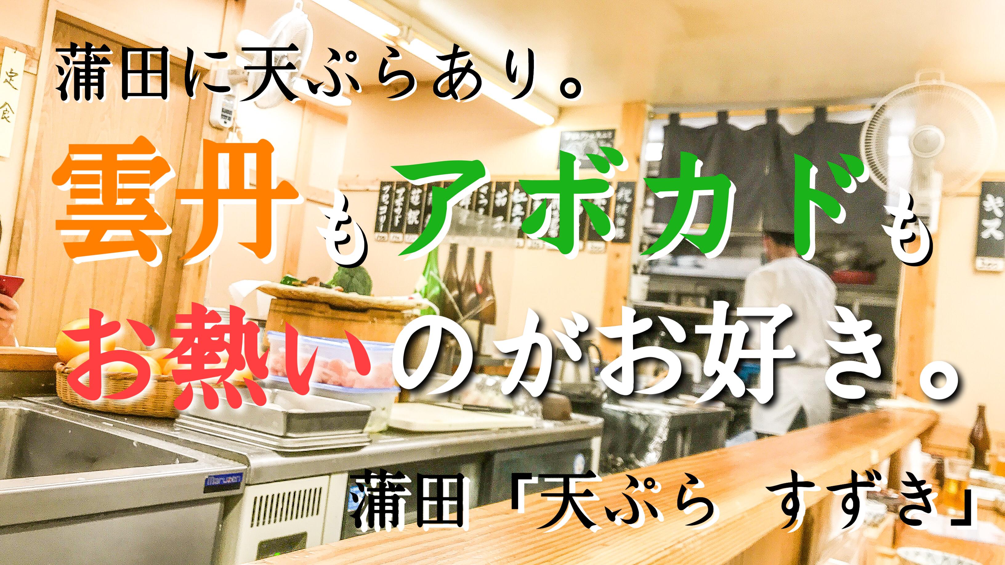蒲田「天ぷら  すずき」蒲田に天ぷらあり。雲丹もアボカドもお熱いのがお好き。