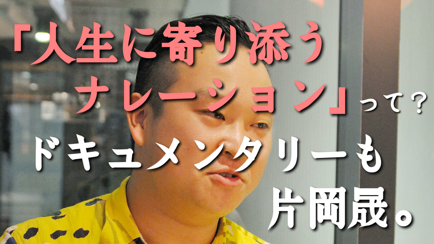 「人生に寄り添うナレーション」って?ドキュメンタリーも片岡晟。